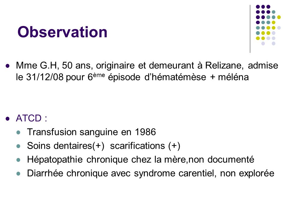 ObservationMme G.H, 50 ans, originaire et demeurant à Relizane, admise le 31/12/08 pour 6ème épisode d'hématémèse + méléna.