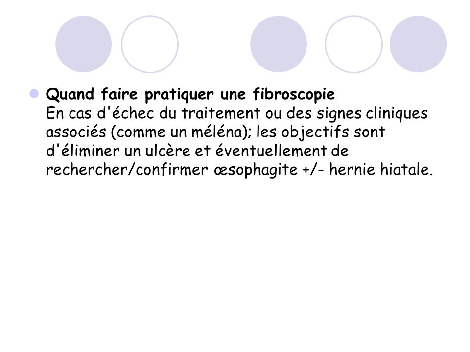 Quand faire pratiquer une fibroscopie En cas d échec du traitement ou des signes cliniques associés (comme un méléna); les objectifs sont d éliminer un ulcère et éventuellement de rechercher/confirmer œsophagite +/- hernie hiatale.