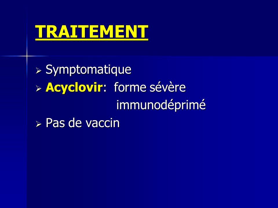 TRAITEMENT Symptomatique Acyclovir: forme sévère immunodéprimé
