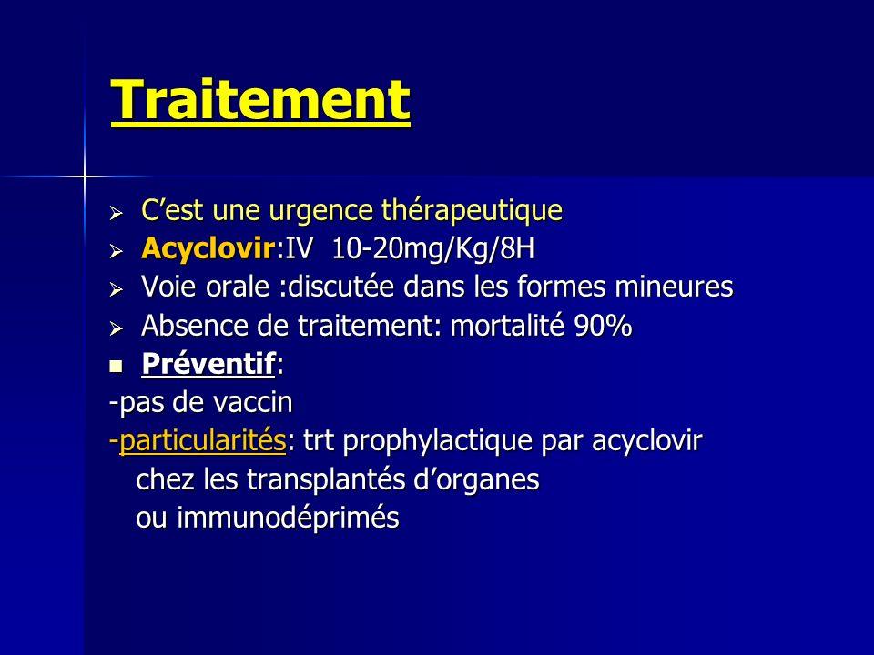 Traitement C'est une urgence thérapeutique Acyclovir:IV 10-20mg/Kg/8H