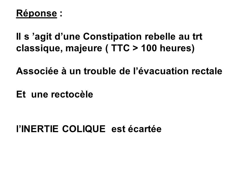 Réponse :Il s 'agit d'une Constipation rebelle au trt classique, majeure ( TTC > 100 heures) Associée à un trouble de l'évacuation rectale.