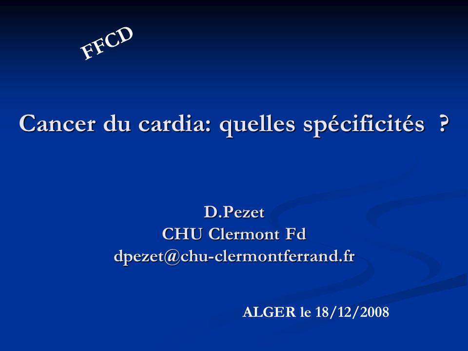 FFCD Cancer du cardia: quelles spécificités D.Pezet CHU Clermont Fd dpezet@chu-clermontferrand.fr.