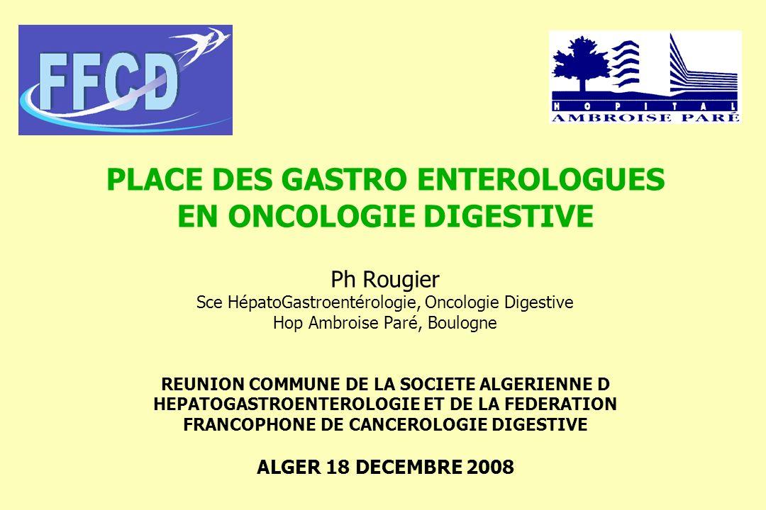 PLACE DES GASTRO ENTEROLOGUES EN ONCOLOGIE DIGESTIVE Ph Rougier Sce HépatoGastroentérologie, Oncologie Digestive Hop Ambroise Paré, Boulogne REUNION COMMUNE DE LA SOCIETE ALGERIENNE D HEPATOGASTROENTEROLOGIE ET DE LA FEDERATION FRANCOPHONE DE CANCEROLOGIE DIGESTIVE ALGER 18 DECEMBRE 2008