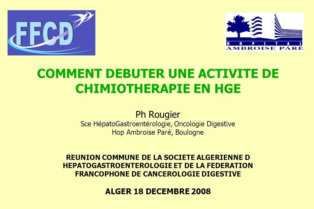 COMMENT DEBUTER UNE ACTIVITE DE CHIMIOTHERAPIE EN HGE Ph Rougier Sce HépatoGastroentérologie, Oncologie Digestive Hop Ambroise Paré, Boulogne REUNION COMMUNE DE LA SOCIETE ALGERIENNE D HEPATOGASTROENTEROLOGIE ET DE LA FEDERATION FRANCOPHONE DE CANCEROLOGIE DIGESTIVE ALGER 18 DECEMBRE 2008