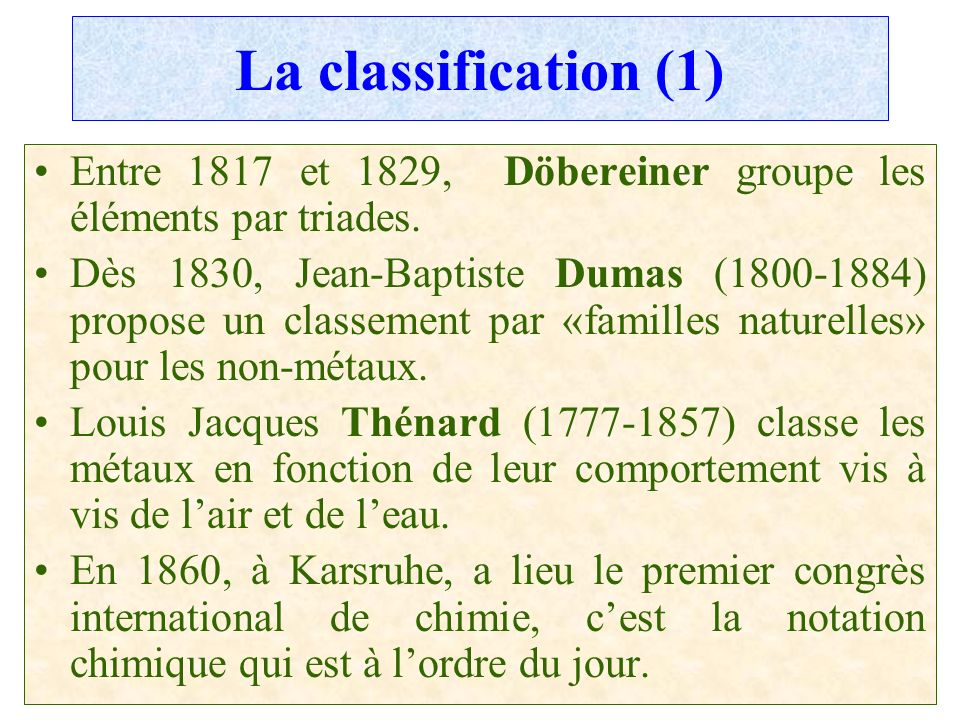 La classification (1) Entre 1817 et 1829, Döbereiner groupe les éléments par triades.