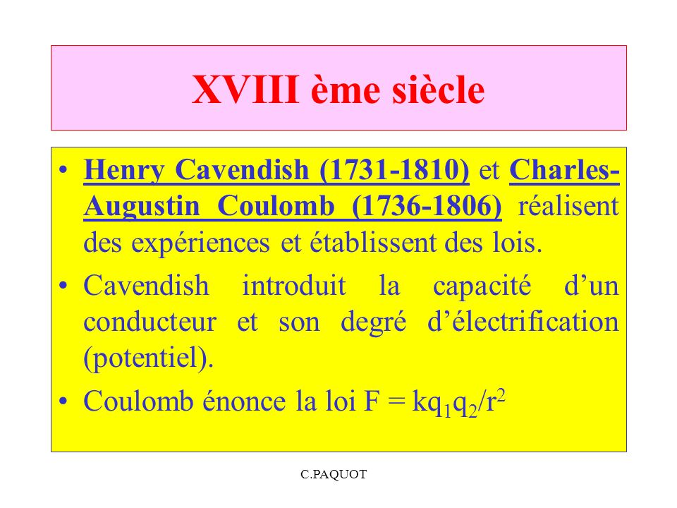 XVIII ème siècle Henry Cavendish (1731-1810) et Charles- Augustin Coulomb (1736-1806) réalisent des expériences et établissent des lois.
