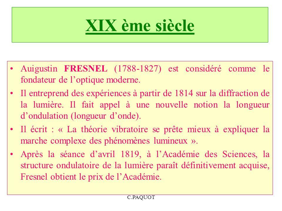 XIX ème siècle Auigustin FRESNEL (1788-1827) est considéré comme le fondateur de l'optique moderne.