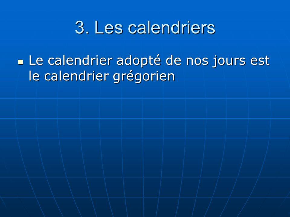 3. Les calendriers Le calendrier adopté de nos jours est le calendrier grégorien