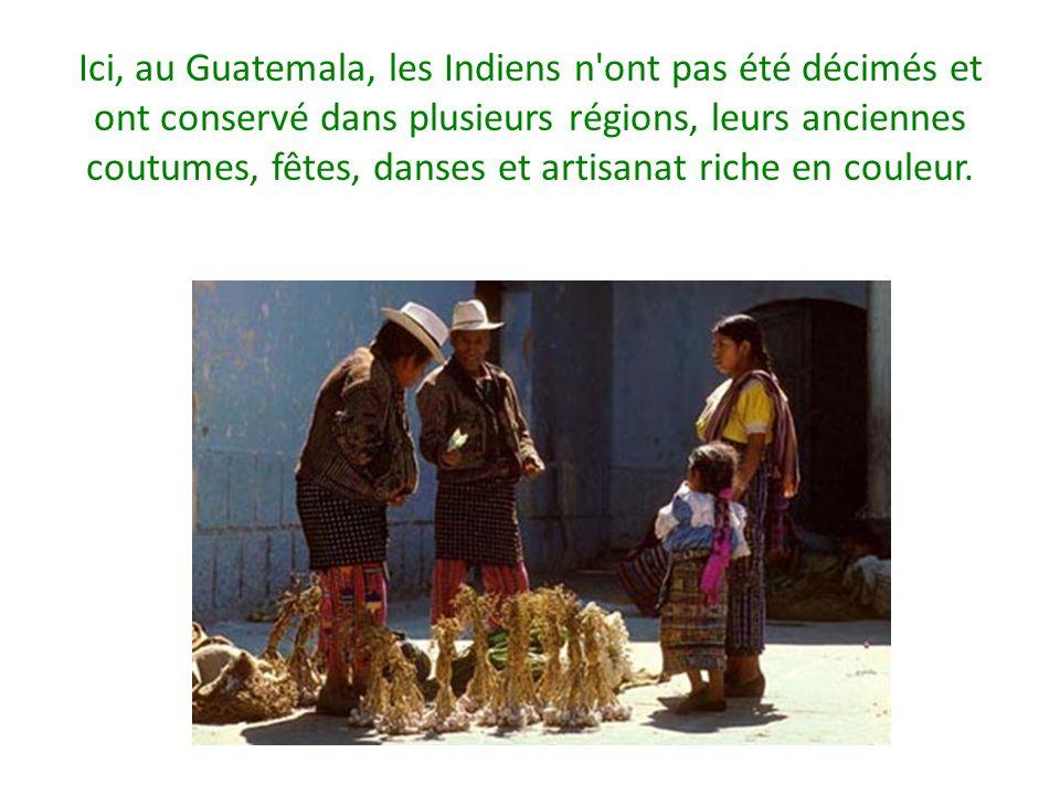 Ici, au Guatemala, les Indiens n ont pas été décimés et ont conservé dans plusieurs régions, leurs anciennes coutumes, fêtes, danses et artisanat riche en couleur.