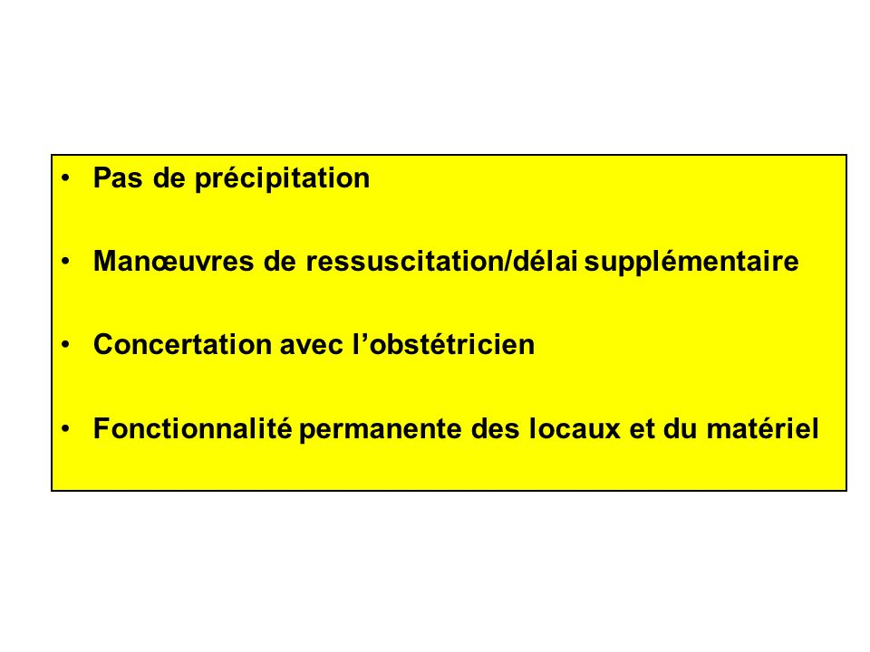 Pas de précipitation Manœuvres de ressuscitation/délai supplémentaire. Concertation avec l'obstétricien.