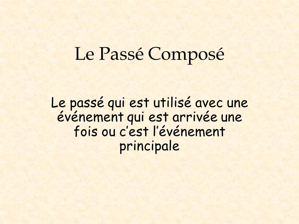 Le Passé Composé Le passé qui est utilisé avec une événement qui est arrivée une fois ou c'est l'événement principale.