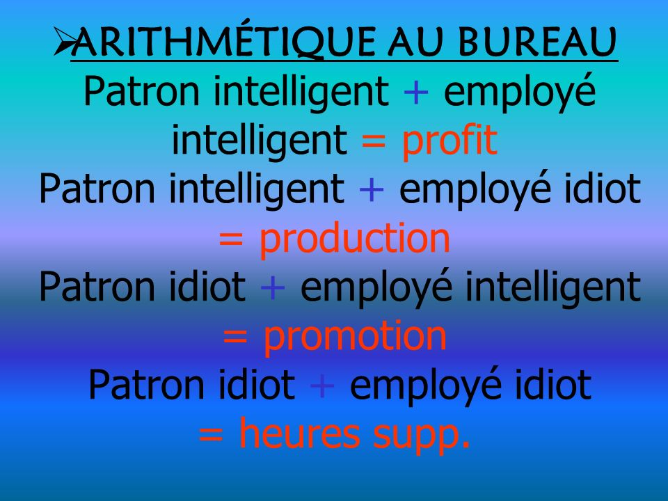ARITHMÉTIQUE AU BUREAU Patron intelligent + employé intelligent = profit Patron intelligent + employé idiot = production Patron idiot + employé intelligent = promotion Patron idiot + employé idiot = heures supp.