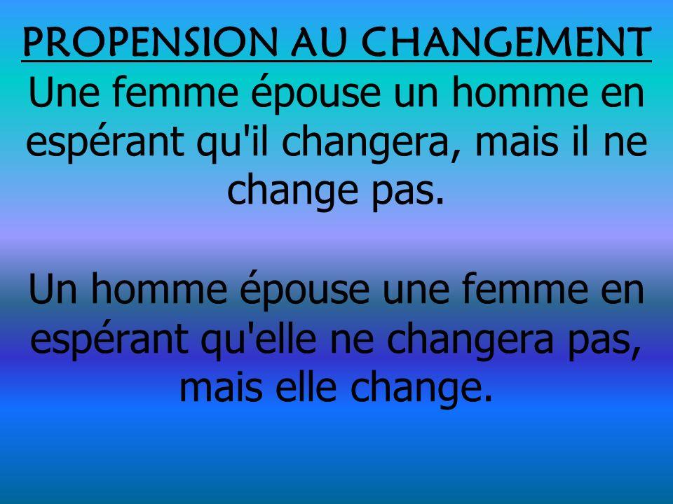 PROPENSION AU CHANGEMENT Une femme épouse un homme en espérant qu il changera, mais il ne change pas.