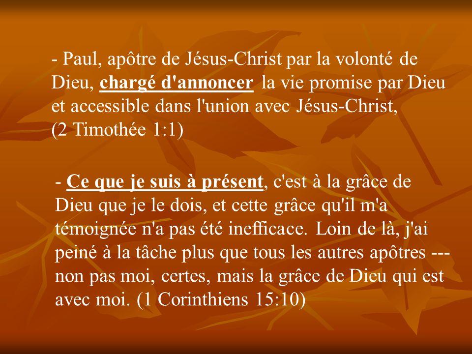 Paul, apôtre de Jésus-Christ par la volonté de Dieu, chargé d annoncer la vie promise par Dieu et accessible dans l union avec Jésus-Christ, (2 Timothée 1:1)