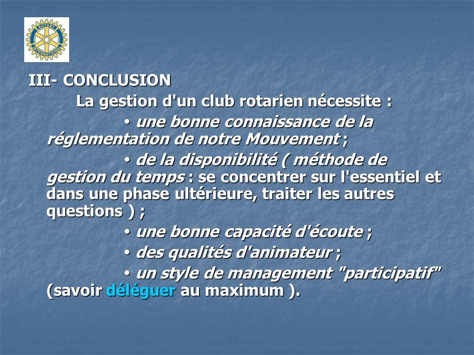 III- CONCLUSION La gestion d un club rotarien nécessite :  une bonne connaissance de la réglementation de notre Mouvement ;