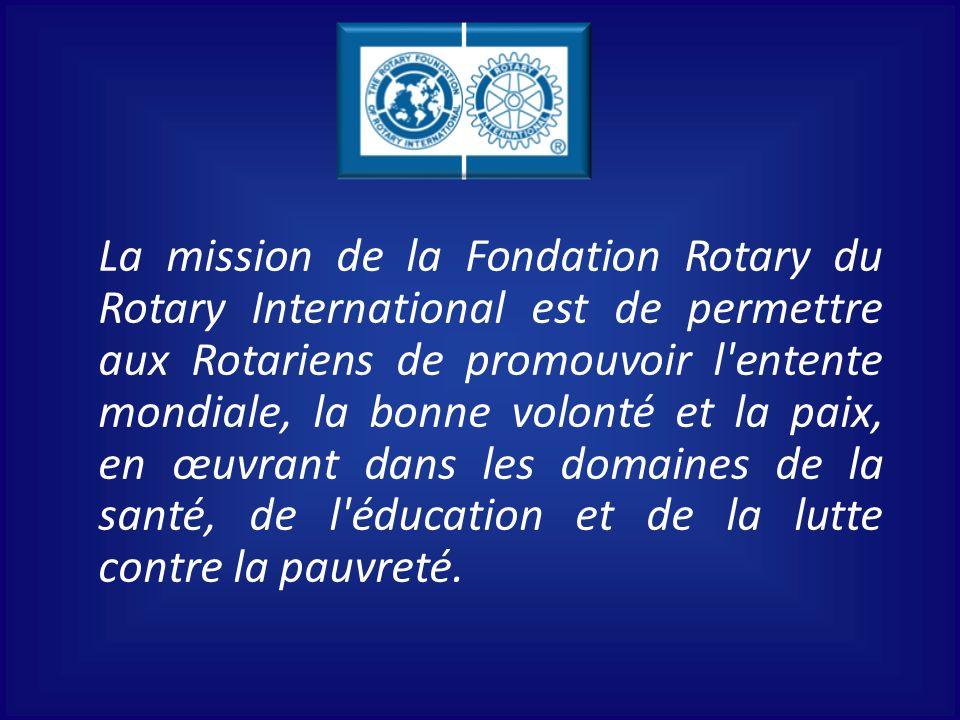 La mission de la Fondation Rotary du Rotary International est de permettre aux Rotariens de promouvoir l entente mondiale, la bonne volonté et la paix, en œuvrant dans les domaines de la santé, de l éducation et de la lutte contre la pauvreté.
