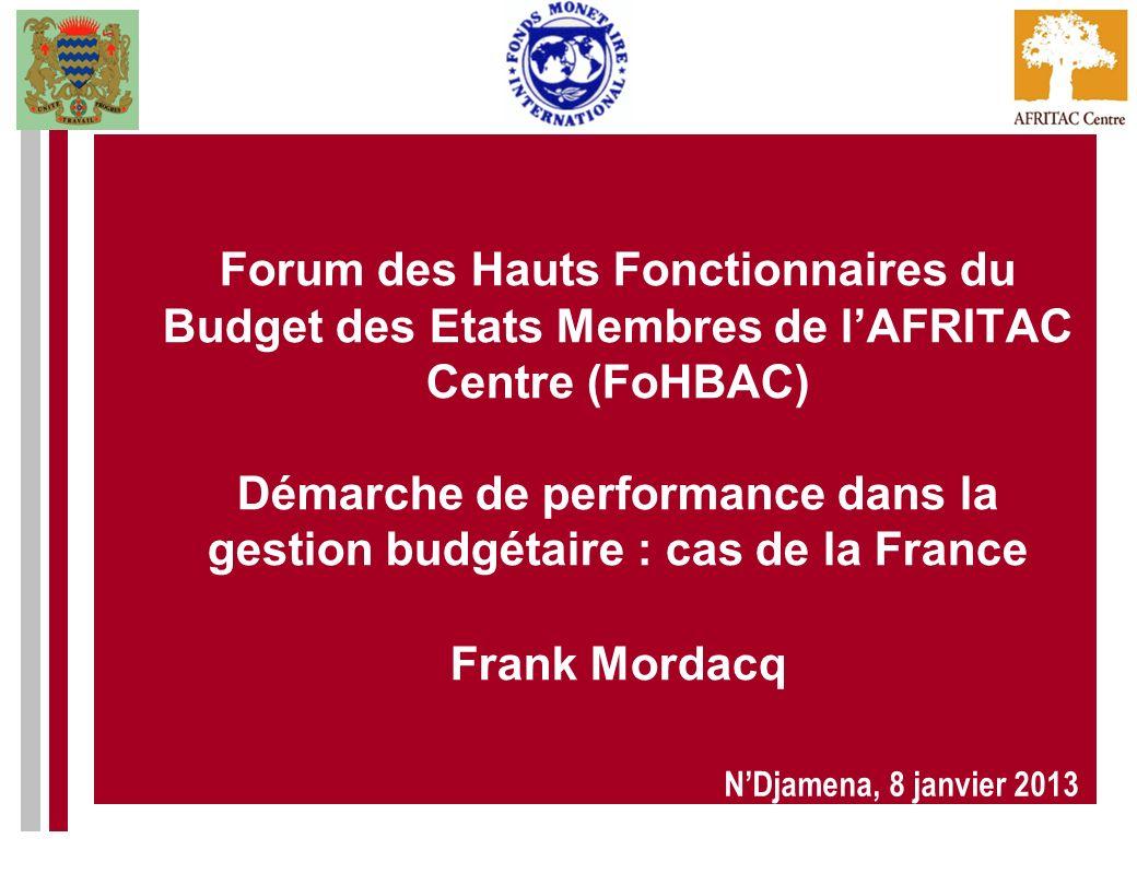 Forum des Hauts Fonctionnaires du Budget des Etats Membres de l'AFRITAC Centre (FoHBAC) Démarche de performance dans la gestion budgétaire : cas de la France Frank Mordacq