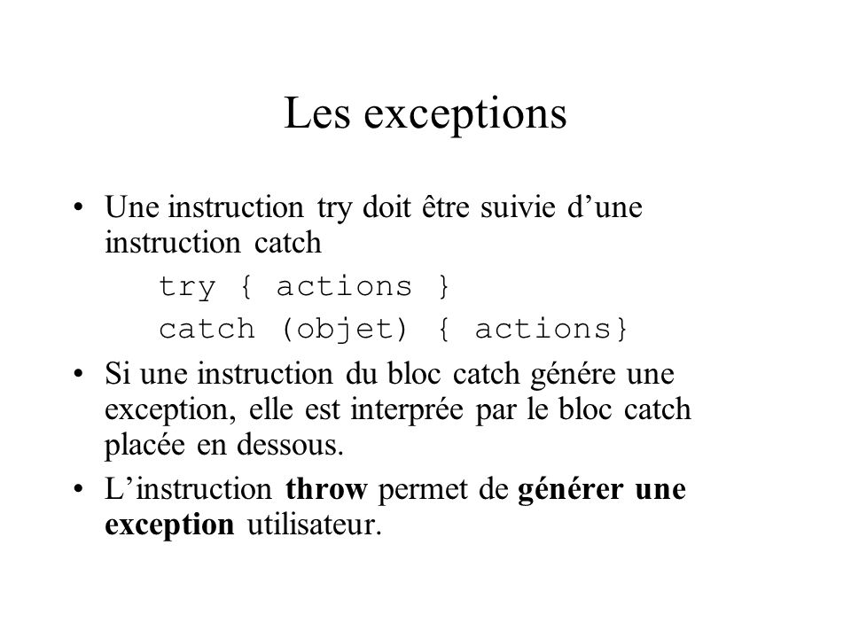 Les exceptions Une instruction try doit être suivie d'une instruction catch. try { actions } catch (objet) { actions}