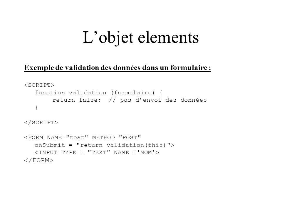 L'objet elements Exemple de validation des données dans un formulaire : <SCRIPT> function validation (formulaire) {