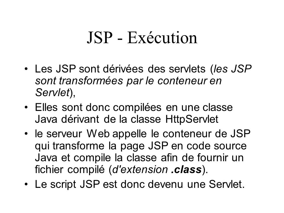 JSP - Exécution Les JSP sont dérivées des servlets (les JSP sont transformées par le conteneur en Servlet),