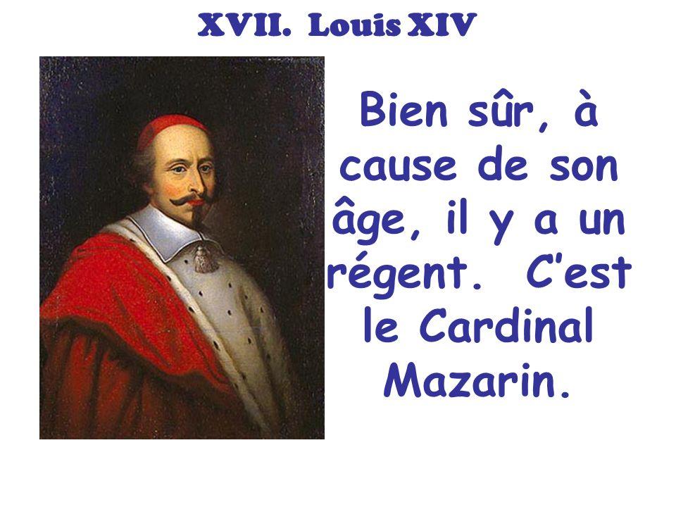 XVII. Louis XIV Bien sûr, à cause de son âge, il y a un régent. C'est le Cardinal Mazarin.