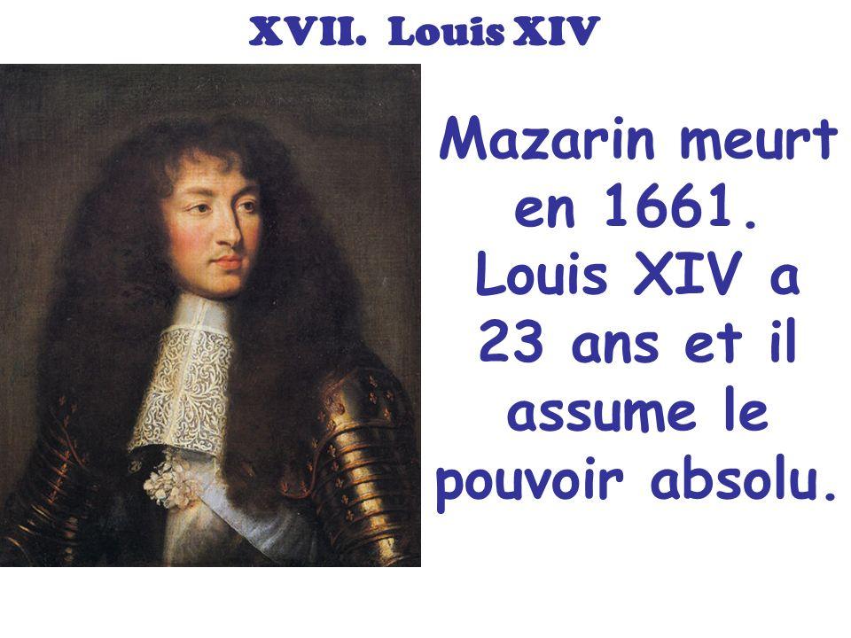 XVII. Louis XIV Mazarin meurt en 1661. Louis XIV a 23 ans et il assume le pouvoir absolu.