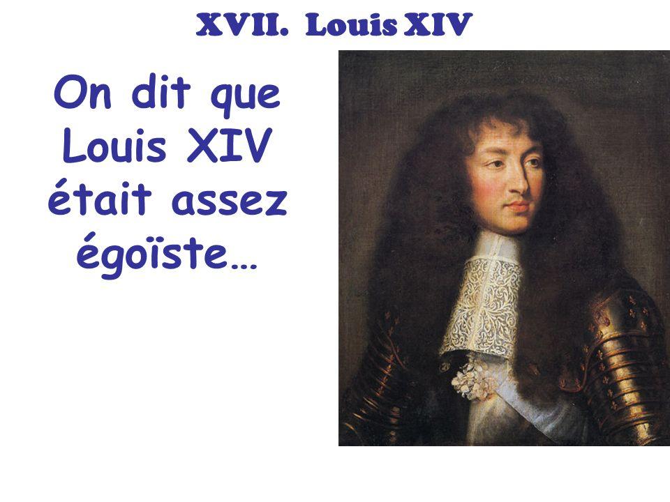 On dit que Louis XIV était assez égoïste…