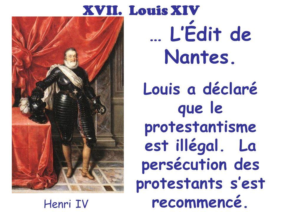 XVII. Louis XIV … L'Édit de Nantes. Louis a déclaré que le protestantisme est illégal. La persécution des protestants s'est recommencé.