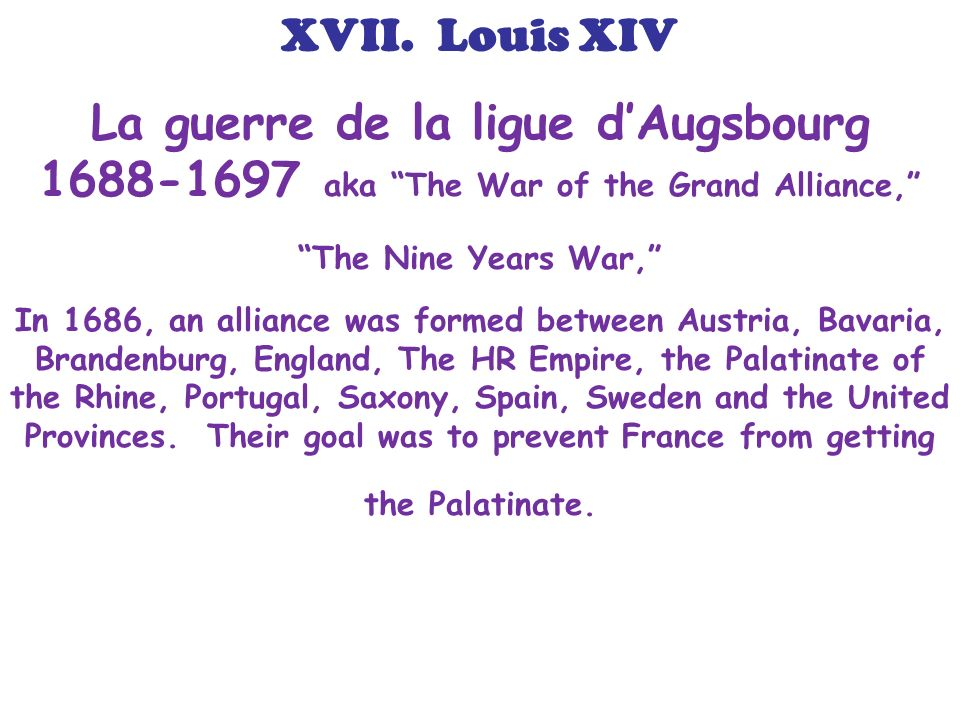 XVII. Louis XIV La guerre de la ligue d'Augsbourg 1688-1697 aka The War of the Grand Alliance, The Nine Years War,