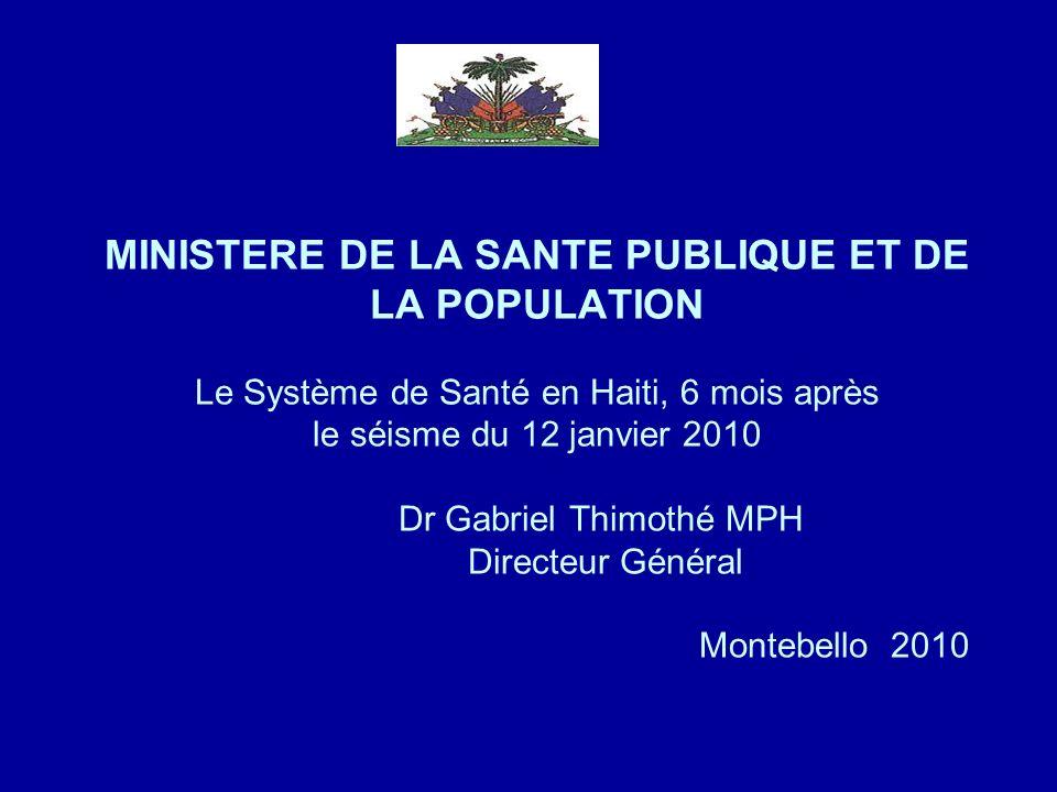 MINISTERE DE LA SANTE PUBLIQUE ET DE LA POPULATION Le Système de Santé en Haiti, 6 mois après le séisme du 12 janvier 2010 Dr Gabriel Thimothé MPH Directeur Général Montebello 2010