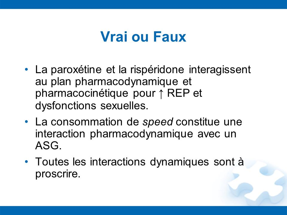 Vrai ou FauxLa paroxétine et la rispéridone interagissent au plan pharmacodynamique et pharmacocinétique pour ↑ REP et dysfonctions sexuelles.