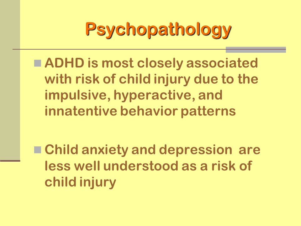 Psychopathology ADHD is most closely associated with risk of child injury due to the impulsive, hyperactive, and innatentive behavior patterns.