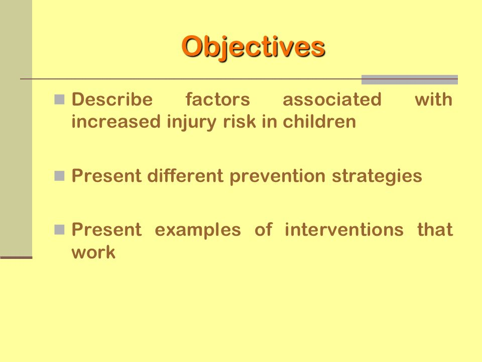 ObjectivesDescribe factors associated with increased injury risk in children. Present different prevention strategies.