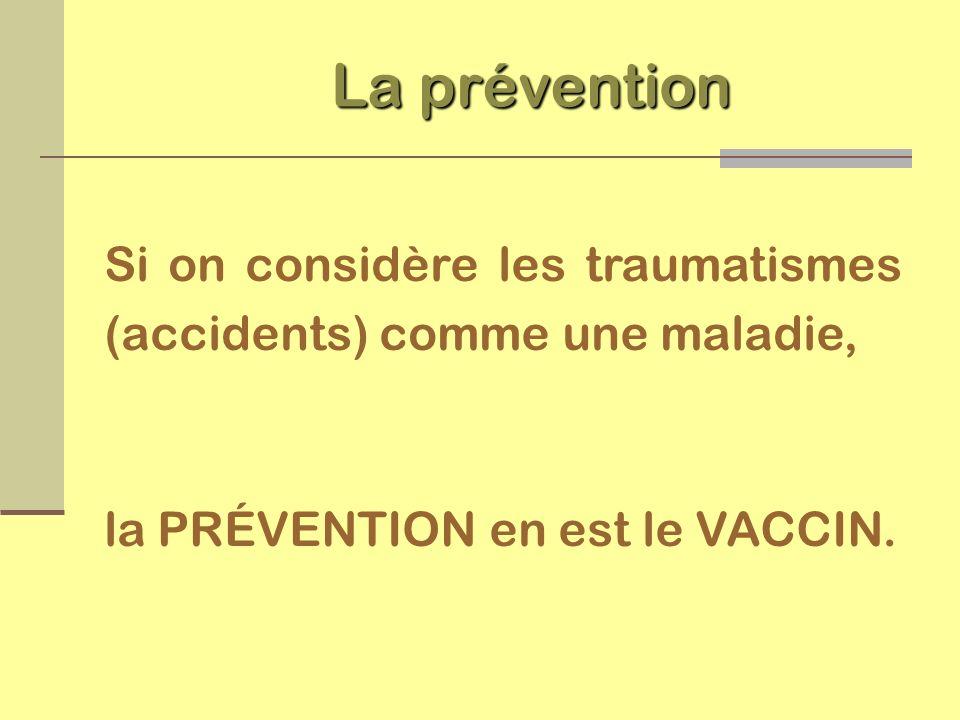 La prévention Si on considère les traumatismes (accidents) comme une maladie, la PRÉVENTION en est le VACCIN.