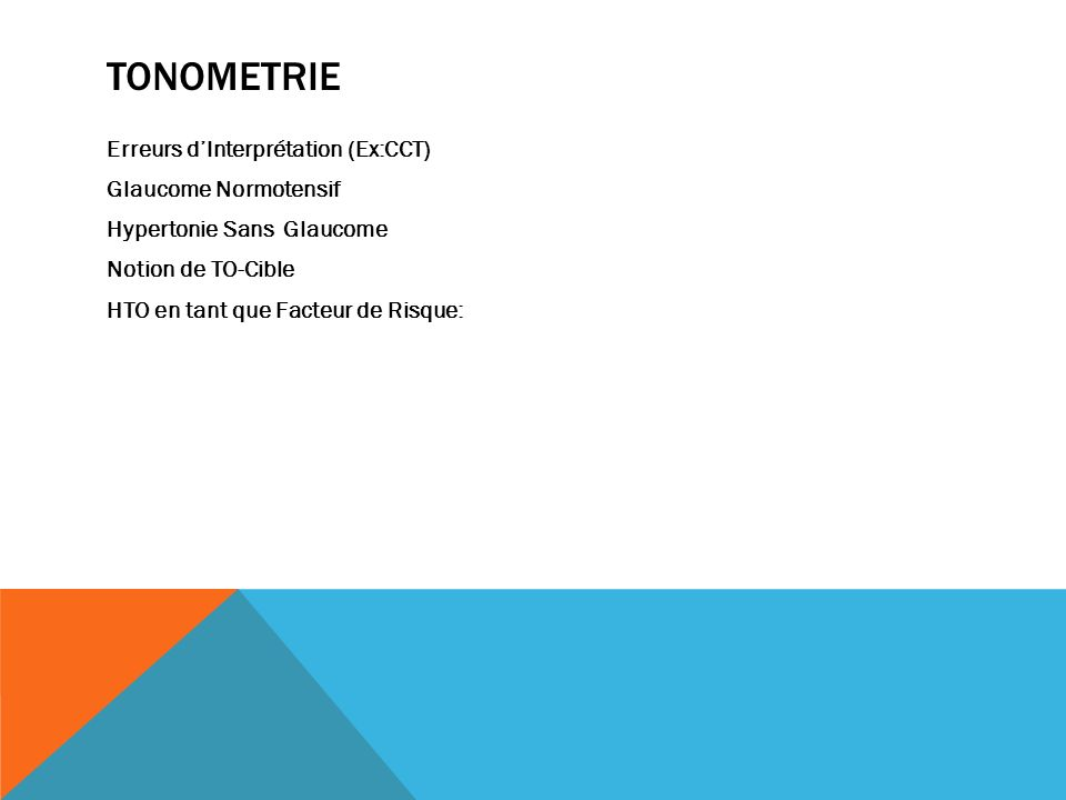 TONOMETRIE Erreurs d'Interprétation (Ex:CCT) Glaucome Normotensif Hypertonie Sans Glaucome Notion de TO-Cible HTO en tant que Facteur de Risque: