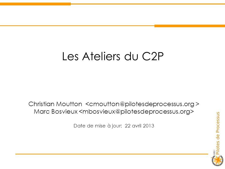 Les Ateliers du C2P Christian Moutton <cmoutton@pilotesdeprocessus.org > Marc Bosvieux <mbosvieux@pilotesdeprocessus.org>