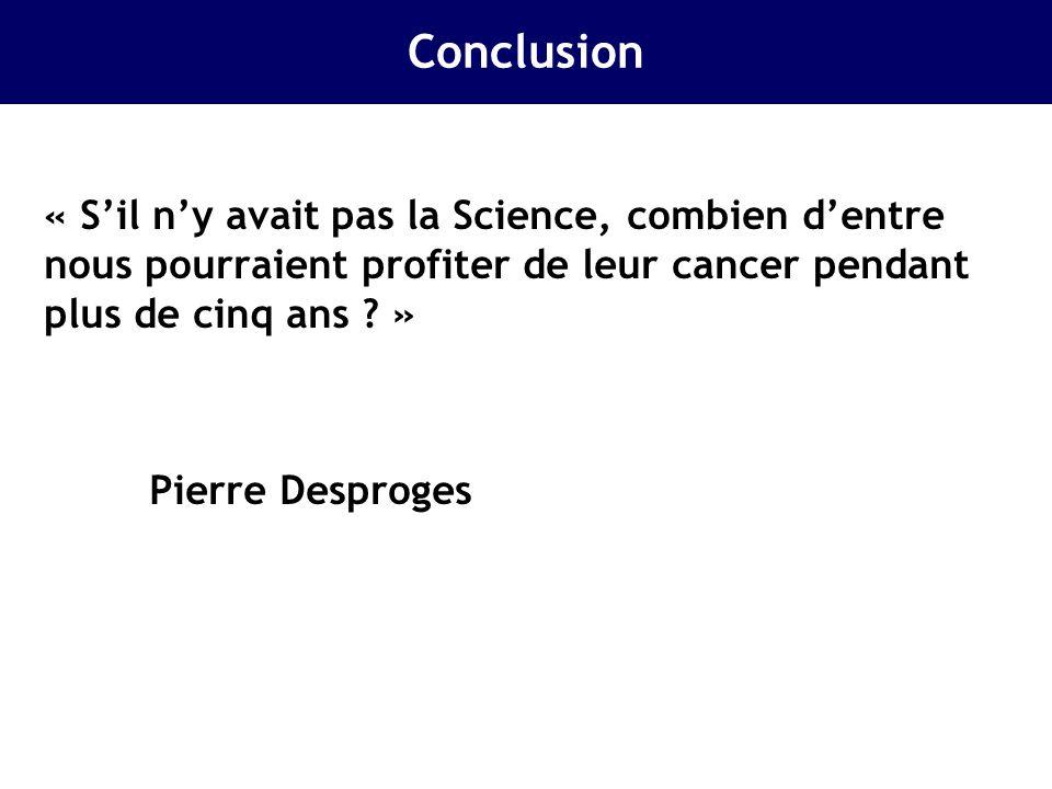 Conclusion « S'il n'y avait pas la Science, combien d'entre nous pourraient profiter de leur cancer pendant plus de cinq ans »