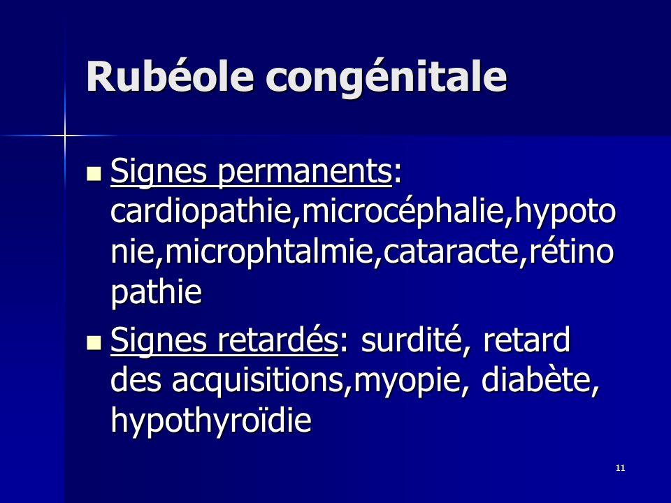 Rubéole congénitaleSignes permanents: cardiopathie,microcéphalie,hypotonie,microphtalmie,cataracte,rétinopathie.