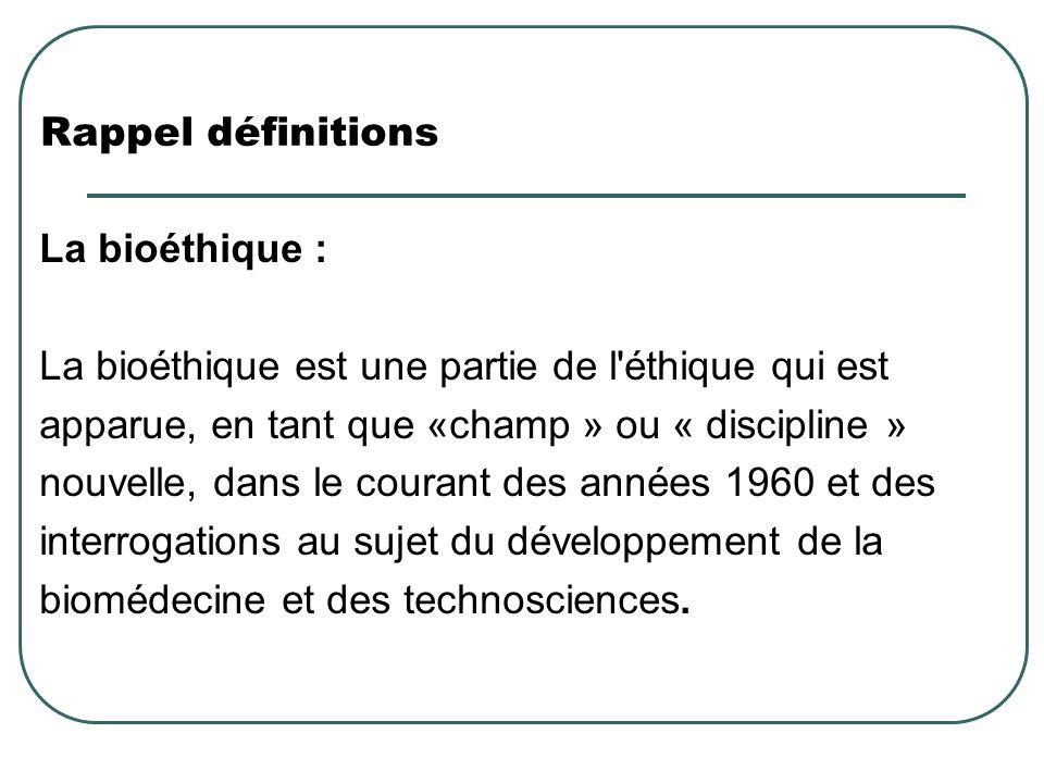 Rappel définitions La bioéthique : La bioéthique est une partie de l éthique qui est. apparue, en tant que «champ » ou « discipline »