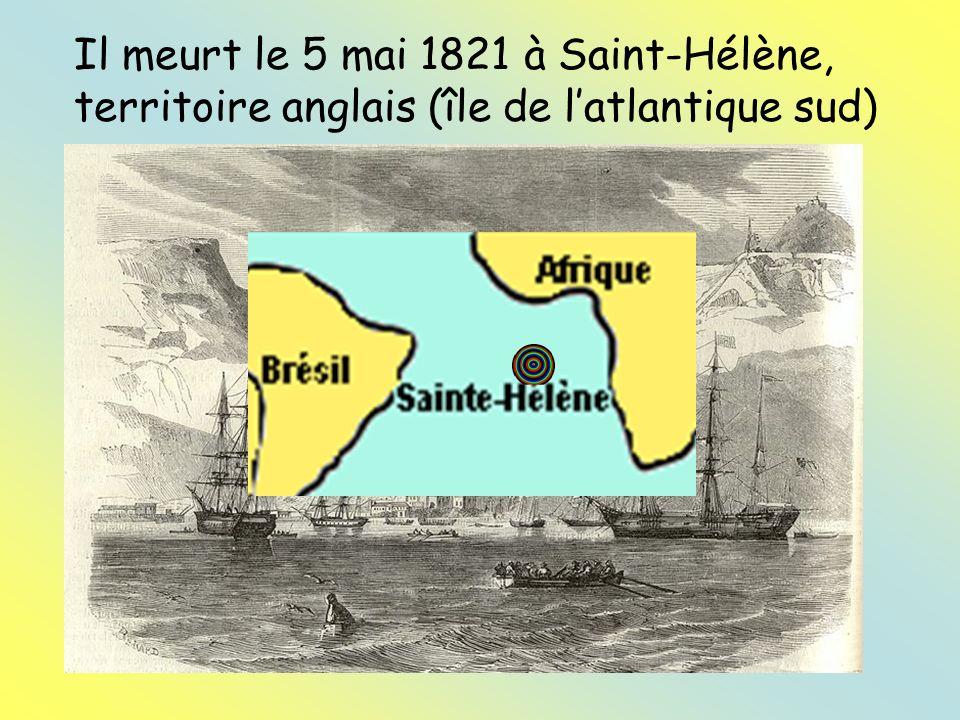 Il meurt le 5 mai 1821 à Saint-Hélène, territoire anglais (île de l'atlantique sud)