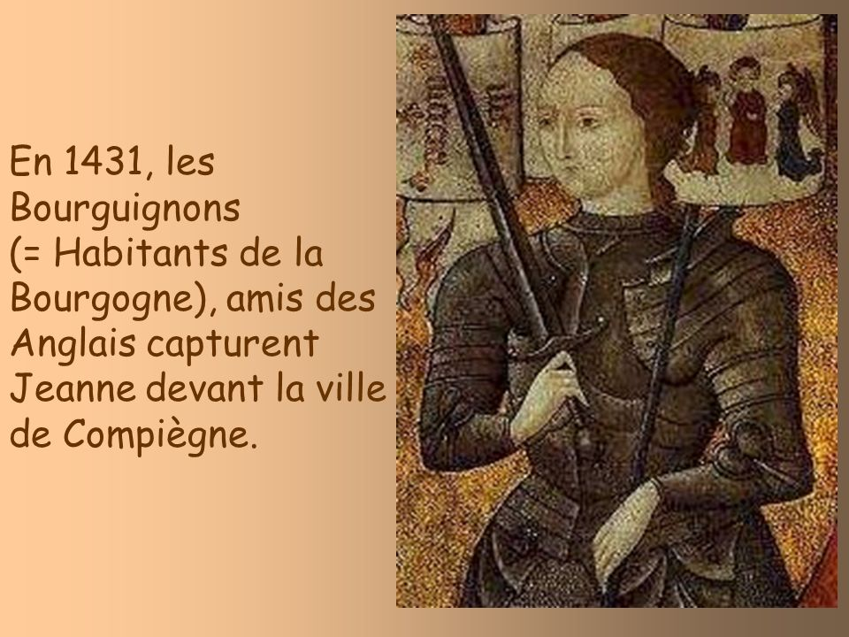 En 1431, les Bourguignons(= Habitants de la Bourgogne), amis des Anglais capturent Jeanne devant la ville de Compiègne.