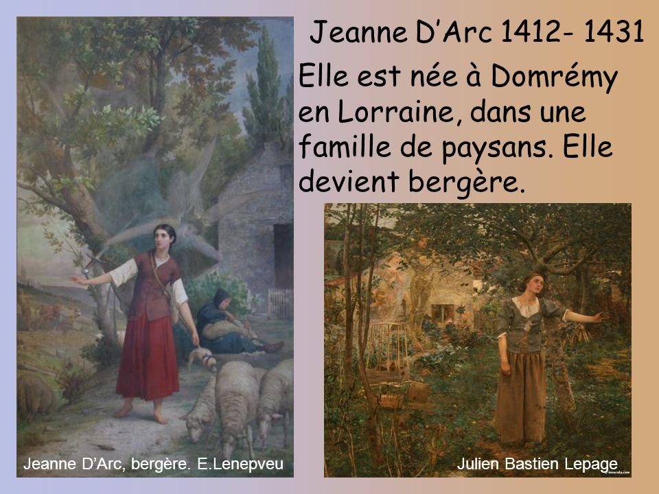 Jeanne D'Arc 1412- 1431 Elle est née à Domrémy en Lorraine, dans une famille de paysans. Elle devient bergère.