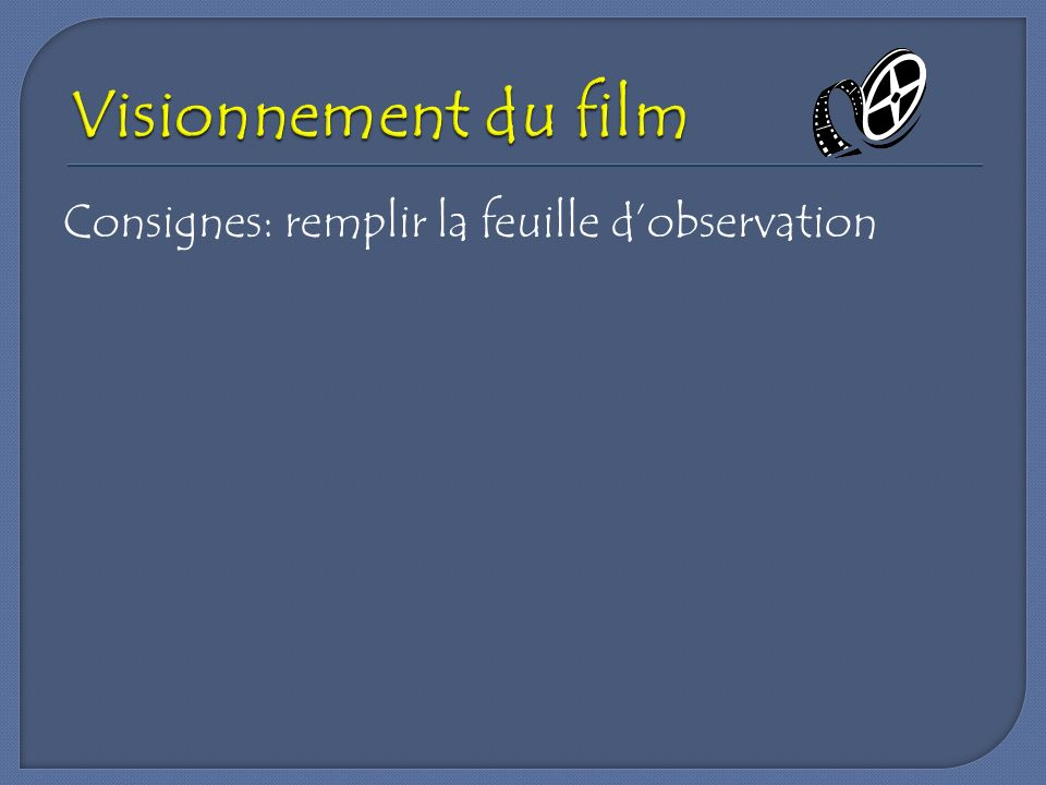 Visionnement du film Consignes: remplir la feuille d'observation