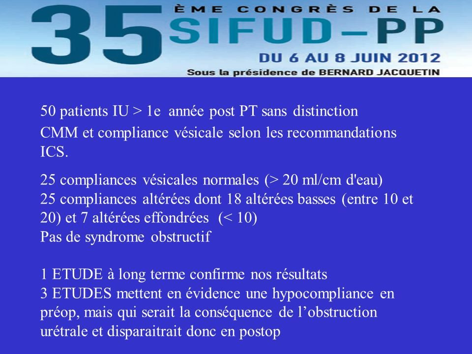 50 patients IU > 1e année post PT sans distinction CMM et compliance vésicale selon les recommandations ICS. 25 compliances vésicales normales (> 20 ml/cm d eau) 25 compliances altérées dont 18 altérées basses (entre 10 et 20) et 7 altérées effondrées (< 10) Pas de syndrome obstructif 1 ETUDE à long terme confirme nos résultats 3 ETUDES mettent en évidence une hypocompliance en préop, mais qui serait la conséquence de l'obstruction urétrale et disparaitrait donc en postop