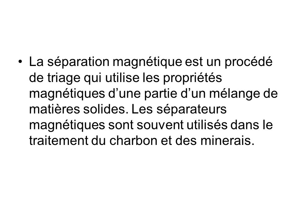 La séparation magnétique est un procédé de triage qui utilise les propriétés magnétiques d'une partie d'un mélange de matières solides.