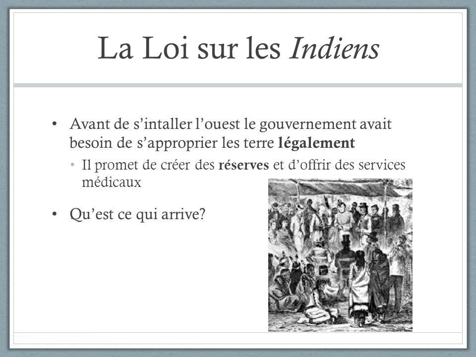 La Loi sur les Indiens Avant de s'intaller l'ouest le gouvernement avait besoin de s'approprier les terre légalement.