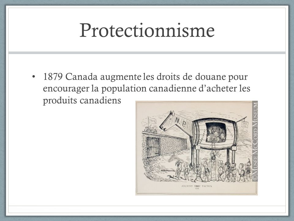 Protectionnisme 1879 Canada augmente les droits de douane pour encourager la population canadienne d'acheter les produits canadiens.