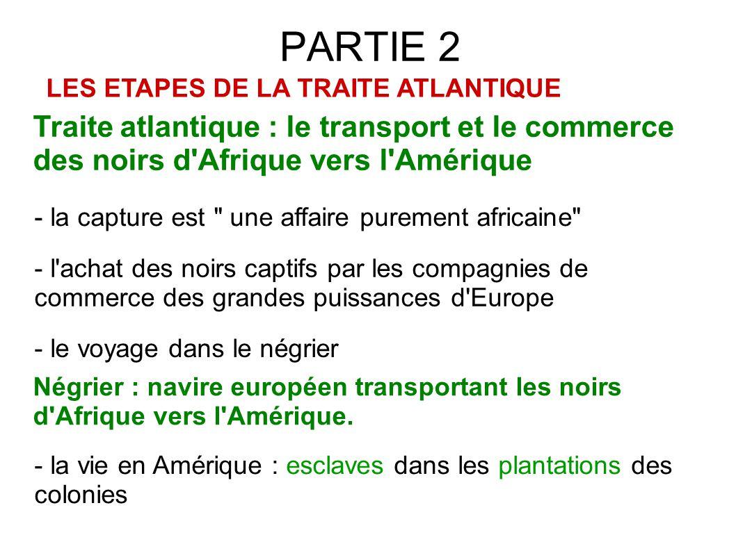 PARTIE 2 LES ETAPES DE LA TRAITE ATLANTIQUE. Traite atlantique : le transport et le commerce des noirs d Afrique vers l Amérique.