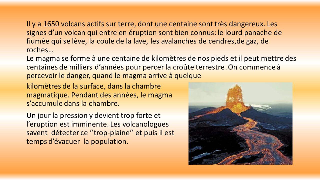 Il y a 1650 volcans actifs sur terre, dont une centaine sont très dangereux. Les signes d'un volcan qui entre en éruption sont bien connus: le lourd panache de fiumée qui se lève, la coule de la lave, les avalanches de cendres,de gaz, de roches… Le magma se forme à une centaine de kilomètres de nos pieds et il peut mettre des centaines de milliers d'années pour percer la croûte terrestre .On commence à percevoir le danger, quand le magma arrive à quelque