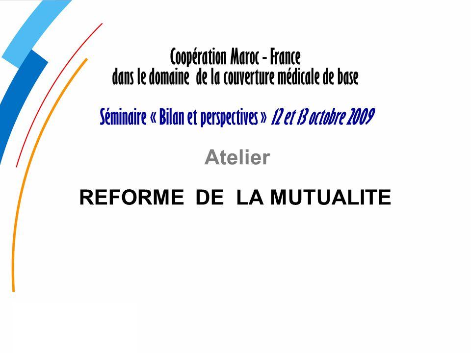 Coopération Maroc - France dans le domaine de la couverture médicale de base Séminaire « Bilan et perspectives » 12 et 13 octobre 2009 Atelier REFORME DE LA MUTUALITE
